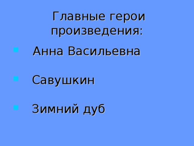 Главные герои произведения:   Анна Васильевна   Савушкин  Зимний дуб