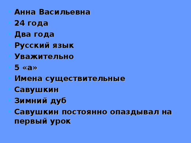 Анна Васильевна 24 года Два года Русский язык Уважительно 5 «а» Имена существительные Савушкин Зимний дуб Савушкин постоянно опаздывал на первый урок