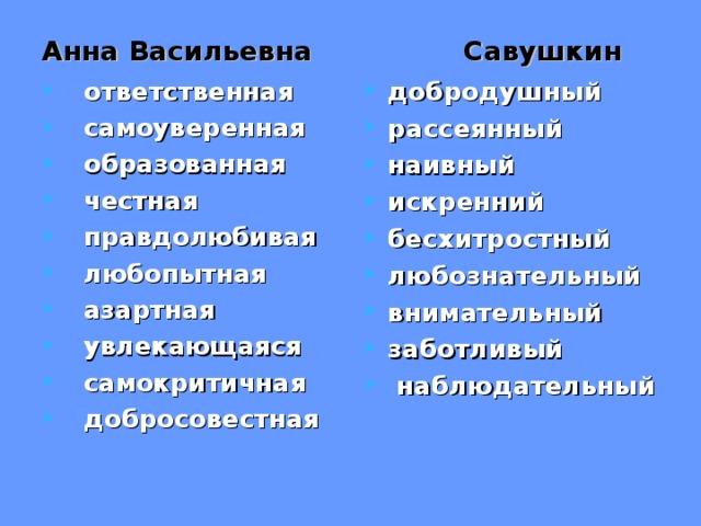 Анна Васильевна Савушкин    ответственная  самоуверенная  образованная  честная  правдолюбивая  любопытная  азартная  увлекающаяся  самокритичная  добросовестная добродушный рассеянный наивный искренний бесхитростный любознательный внимательный заботливый  наблюдательный