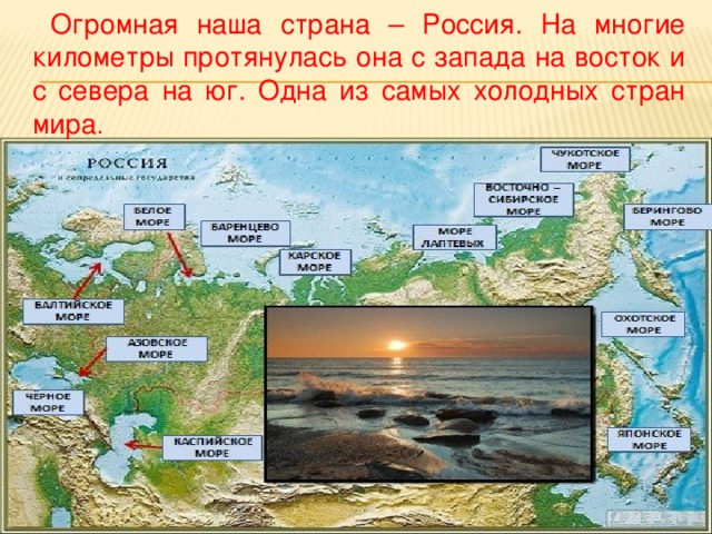 Огромная наша страна – Россия. На многие километры протянулась она с запада на восток и с севера на юг. Одна из самых холодных стран мира .
