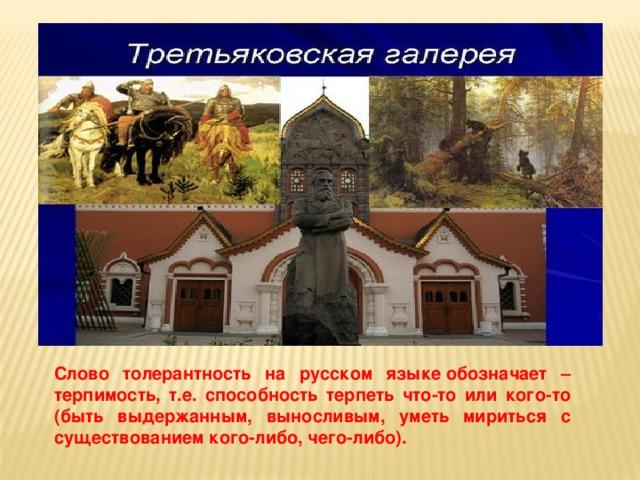 Слово толерантность на русском языкеобозначает – терпимость, т.е. способность терпеть что-то или кого-то (быть выдержанным, выносливым, уметь мириться с существованием кого-либо, чего-либо).