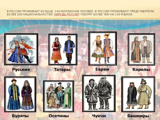В России проживает больше 140 миллионов человек. В России проживают представители более 200 национальностей. Народы России говорят более чем на 100 языках.