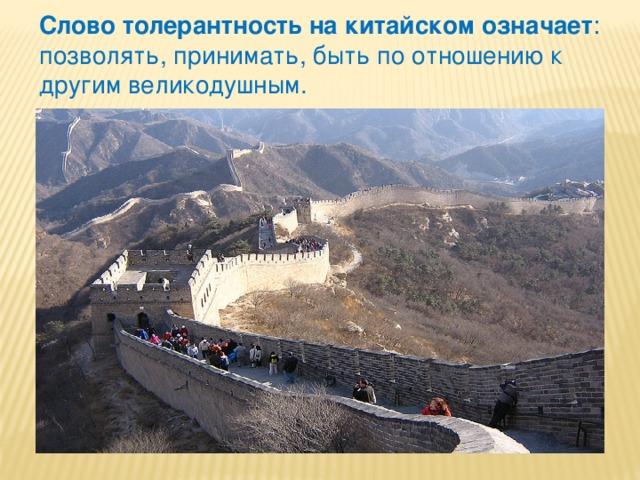 Слово толерантность на китайском означает : позволять, принимать, быть по отношению к другим великодушным.