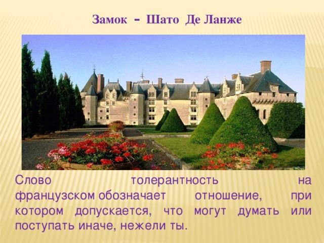Замок – Шато Де Ланже Слово толерантность на французскомобозначает отношение, при котором допускается, что могут думать или поступать иначе, нежели ты.