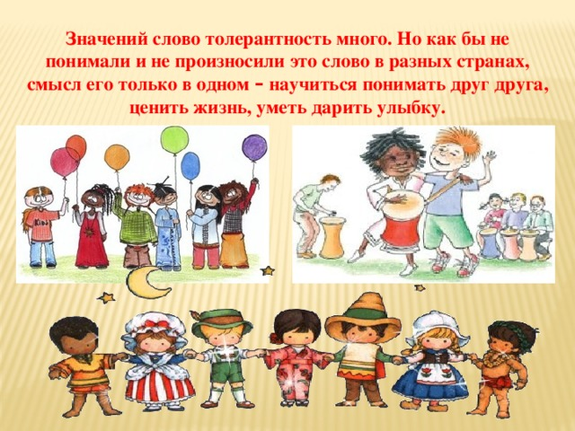 Значений слово толерантность много. Но как бы не понимали и не произносили это слово в разных странах, смысл его только в одном – научиться понимать друг друга, ценить жизнь, уметь дарить улыбку.