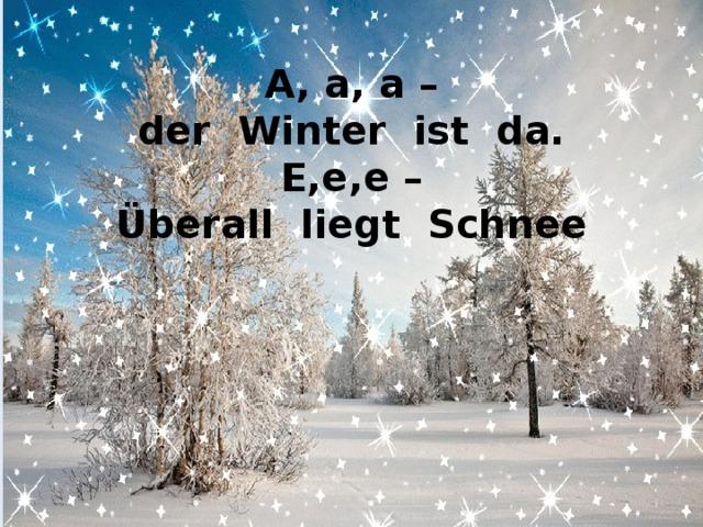 A, a, a –  der Winter ist da.  E,e,e –  Überall liegt Schnee