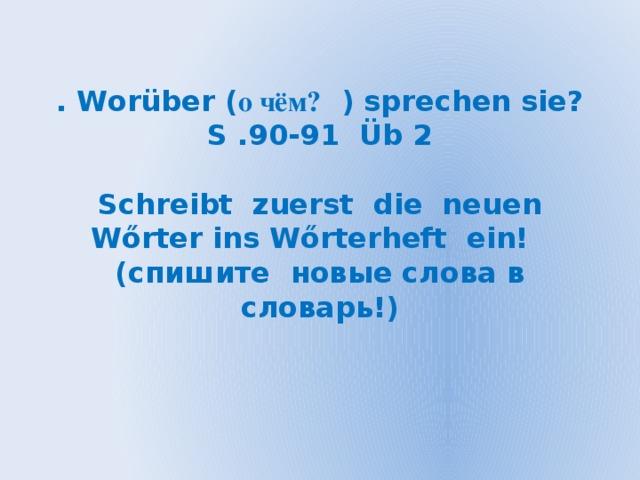 . Worüber ( о чём? ) sprechen sie?  S .90-91 Üb 2   Schreibt zuerst die neuen Wőrter ins Wőrterheft ein!  (спишите новые слова в словарь!)