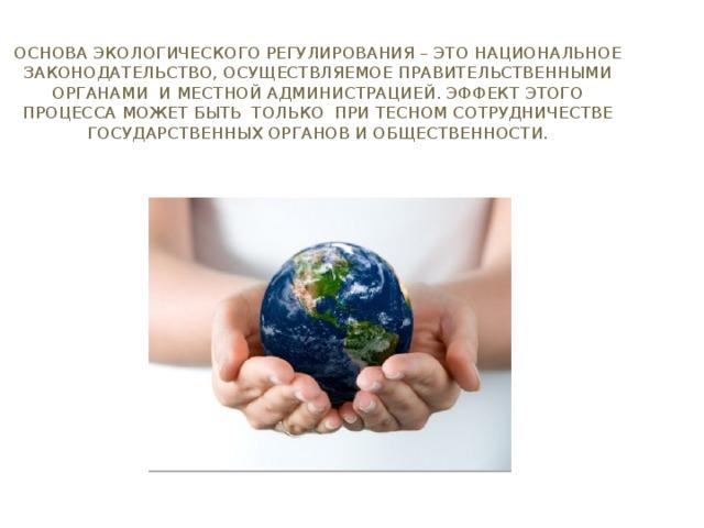 Основа экологического регулирования – это национальное законодательство, осуществляемое правительственными органами и местной администрацией. Эффект этого процесса может быть только при тесном сотрудничестве государственных органов и общественности.