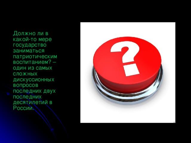 Должно ли в какой-то мере государство заниматься патриотическим воспитанием? – один из самых сложных дискуссионных вопросов последних двух последних десятилетий в России.