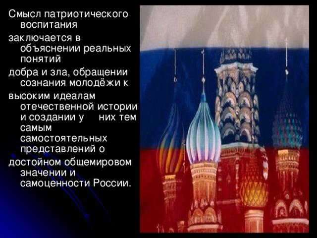 Смысл патриотического воспитания заключается в объяснении реальных понятий добра и зла, обращении сознания молодёжи к высоким идеалам отечественной истории и создании у них тем самым самостоятельных представлений о достойном общемировом значении и самоценности России.