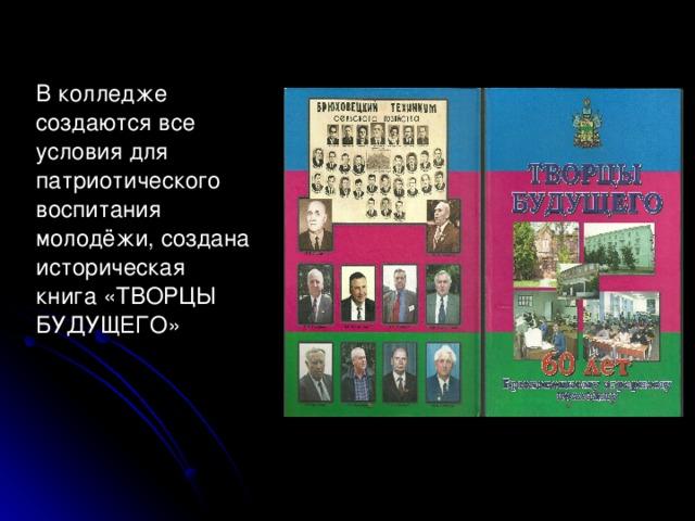 В колледже создаются все условия для патриотического воспитания молодёжи, создана историческая книга «ТВОРЦЫ БУДУЩЕГО»