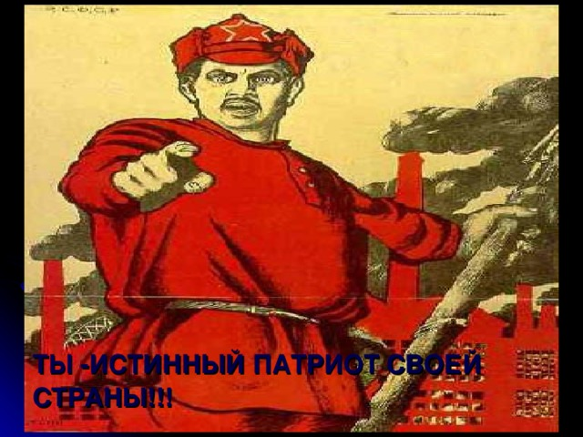 ТЫ -ИСТИННЫЙ ПАТРИОТ СВОЕЙ СТРАНЫ!!!