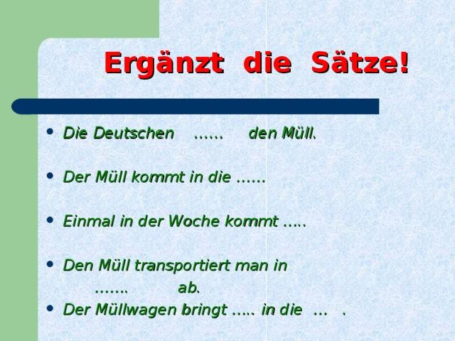Ergänzt die Sätze! Die Deutschen  …… den Müll.  Der Müll kommt in die ……  Einmal in der Woche kommt …..  Den Müll transportiert man in …… . ab.