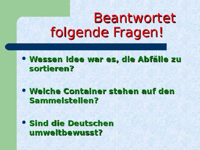 Beantwortet  folgende Fragen! Wessen Idee war es, die Abfälle zu sortieren ?  Welche Container stehen auf den Sammelstellen ?
