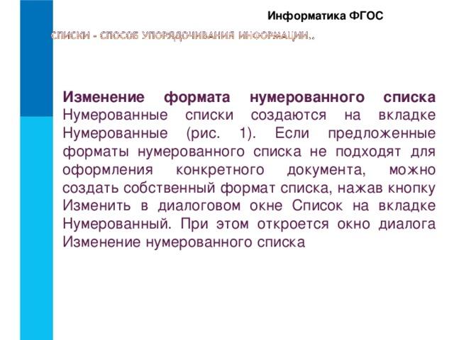 Информатика ФГОС Изменение формата нумерованного списка  Нумерованные списки создаются на вкладке Нумерованные (рис. 1). Если предложенные форматы нумерованного списка не подходят для оформления конкретного документа, можно создать собственный формат списка, нажав кнопку Изменить в диалоговом окне Список на вкладке Нумерованный. При этом откроется окно диалога Изменение нумерованного списка