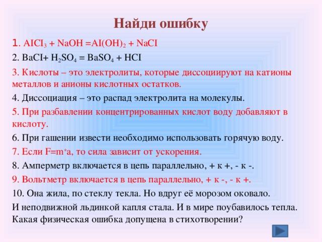 Найди ошибку 1 . AICI 3 + NaOH =AI(OH) 2 + NaCI 2. BaCI+ H 2 SO 4 = BaSO 4 + HCI 3. Кислоты – это электролиты, которые диссоциируют на катионы металлов и анионы кислотных остатков. 4. Диссоциация – это распад электролита на молекулы. 5. При разбавлении концентрированных кислот воду добавляют в кислоту. 6. При гашении извести необходимо использовать горячую воду. 7. Если F=m * a, то сила зависит от ускорения. 8. Амперметр включается в цепь параллельно, + к +, - к -. 9. Вольтметр включается в цепь параллельно, + к -, - к +. 10. Она жила, по стеклу текла. Но вдруг её морозом оковало. И неподвижной льдинкой капля стала. И в мире поубавилось тепла. Какая физическая ошибка допущена в стихотворении?