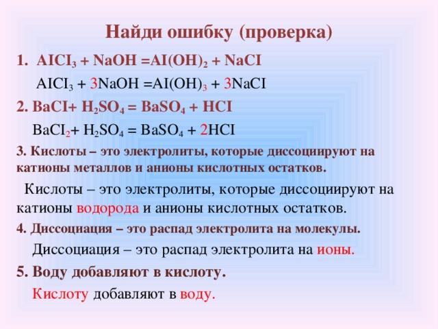 Найди ошибку (проверка) AICI 3 + NaOH =AI(OH) 2 + NaCI  AICI 3 + 3 NaOH =AI(OH) 3 + 3 NaCI 2. BaCI+ H 2 SO 4 = BaSO 4 + HCI  BaCI 2 + H 2 SO 4 = BaSO 4 + 2 HCI 3. Кислоты – это электролиты, которые диссоциируют на катионы металлов и анионы кислотных остатков.  Кислоты – это электролиты, которые диссоциируют на катионы водорода и анионы кислотных остатков. 4. Диссоциация – это распад электролита на молекулы.  Диссоциация – это распад электролита на ионы. 5. Воду добавляют в кислоту.  Кислоту добавляют в воду.
