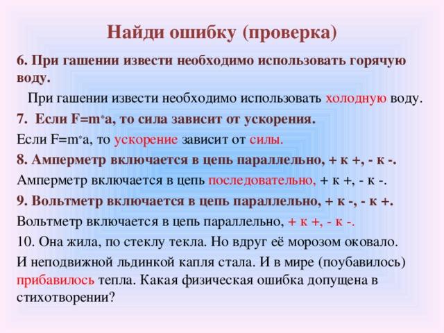 Найди ошибку (проверка) 6. При гашении извести необходимо использовать горячую воду.  При гашении извести необходимо использовать холодную воду. 7. Если F=m * a, то сила зависит от ускорения. Если F=m * a, то ускорение зависит от силы. 8. Амперметр включается в цепь параллельно, + к +, - к -. Амперметр включается в цепь последовательно, + к +, - к -. 9. Вольтметр включается в цепь параллельно, + к -, - к +. Вольтметр включается в цепь параллельно, + к +, - к -. 10. Она жила, по стеклу текла. Но вдруг её морозом оковало. И неподвижной льдинкой капля стала. И в мире (поубавилось) прибавилось тепла. Какая физическая ошибка допущена в стихотворении?