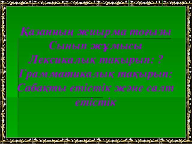 Қазанның жиырма тоғызы Сынып жұмысы Лексикалық тақырып: ? Грамматикалық тақырып: Сабақты етістік және салт етістік