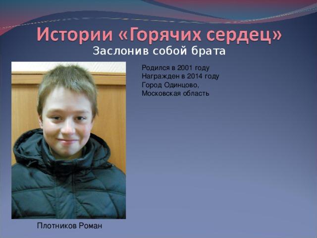 Заслонив собой брата Родился в 2001 году  Награжден в 2014 году  Город Одинцово, Московская область Плотников Роман