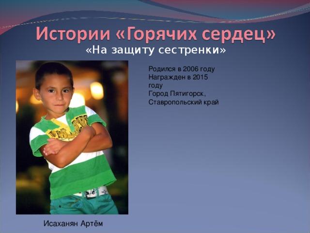 «На защиту сестренки» Родился в 2006 году  Награжден в 2015 году  Город Пятигорск, Ставропольский край Исаханян Артём