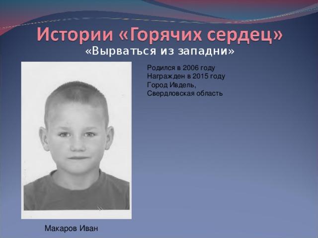 «Вырваться из западни» Родился в 2006 году  Награжден в 2015 году  Город Ивдель, Свердловская область Макаров Иван
