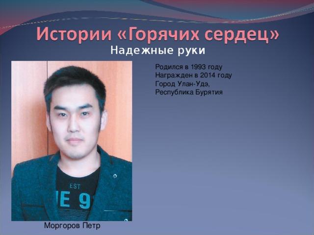 Надежные руки Родился в 1993 году  Награжден в 2014 году  Город Улан-Удэ, Республика Бурятия Моргоров Петр