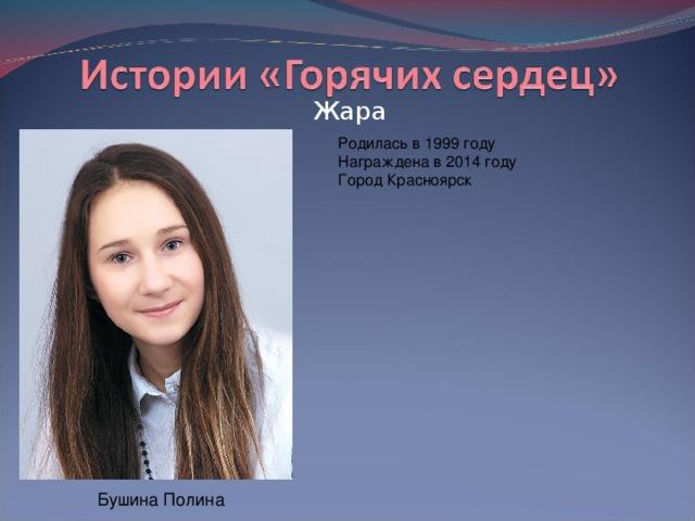 Жара Родилась в 1999 году  Награждена в 2014 году  Город Красноярск Бушина Полина