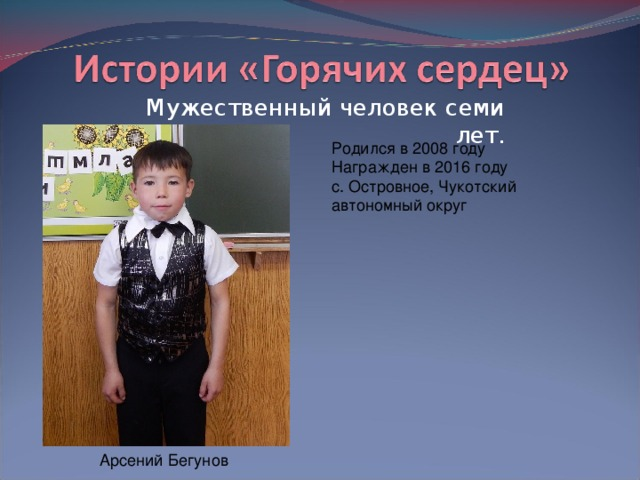 Мужественный человек семи лет. Родился в 2008 году  Награжден в 2016 году  с. Островное, Чукотский автономный округ Арсений Бегунов
