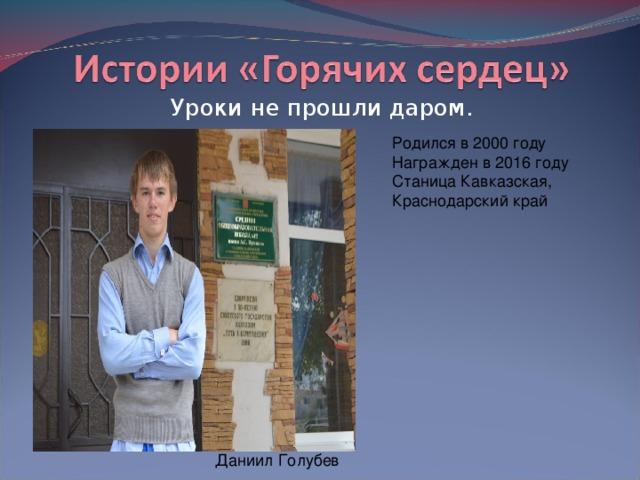 Уроки не прошли даром. Родился в 2000 году  Награжден в 2016 году  Станица Кавказская, Краснодарский край Даниил Голубев