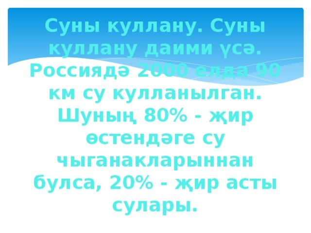 Суны куллану. Суны куллану даими үсә. Россиядә 2000 елда 90 км су кулланылган. Шуның 80% - җир өстендәге су чыганакларыннан булса, 20% - җир асты сулары.