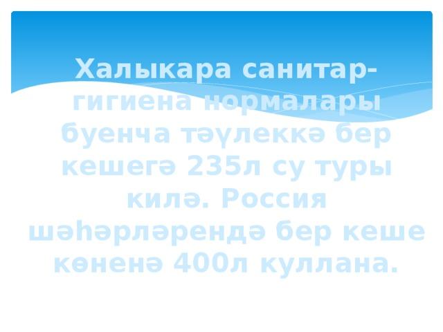 Халыкара санитар-гигиена нормалары буенча тәүлеккә бер кешегә 235л су туры килә. Россия шәһәрләрендә бер кеше көненә 400л куллана.
