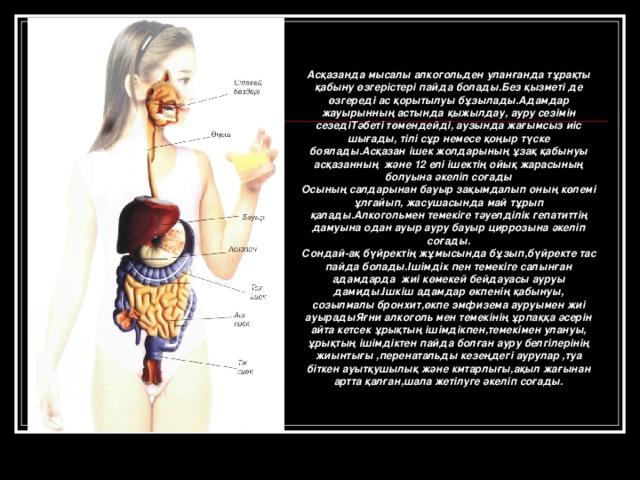 Асқазанда мысалы алкогольден уланғанда тұрақты қабыну өзгерістері пайда болады.Без қызметі де өзгереді ас қорытылуы бұзылады.Адамдар жауырынның астында қыжылдау, ауру сезімін сезедіТәбеті төмендейді, аузында жағымсыз иіс шығады, тілі сұр немесе қоңыр түске боялады.Асқазан ішек жолдарының ұзақ қабынуы асқазанның және 12 елі ішектің ойық жарасының болуына әкеліп соғады Осының салдарынан бауыр зақымдалып оның көлемі ұлғайып, жасушасында май тұрып қалады.Алкогольмен темекіге тәуелділік гепатиттің дамуына одан ауыр ауру бауыр циррозына әкеліп соғады. Сондай-ақ бүйректің жұмысында бұзып,бүйректе тас пайда болады.Ішімдік пен темекіге салынған адамдарда жиі көмекей бейдауасы ауруы дамиды.Ішкіш адамдар өкпенің қабынуы, созылмалы бронхит,өкпе эмфизема ауруымен жиі ауырадыЯғни алкоголь мен темекінің ұрпаққа әсерін айта кетсек ұрықтың ішімдікпен,темекімен улануы, ұрықтың ішімдіктен пайда болған ауру белгілерінің жиынтығы ,перенатальды кезеңдегі аурулар ,туа біткен ауытқушылық және кмтарлығы,ақыл жағынан артта қалған,шала жетілуге әкеліп соғады.