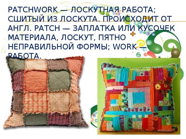 Patchwork — лоскутная работа; сшитый из лоскута. Происходит от англ. patch — заплатка или кусочек материала, лоскут, пятно неправильной формы; work — работа.