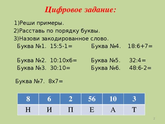 Цифровое задание:  1)Реши примеры.  2)Расставь по порядку буквы.  3)Назови закодированное слово.  Буква №1. 15:5-1= Буква №4. 18:6+7=  Буква №2. 10:10х6= Буква №5. 32:4=  Буква №3. 30:10= Буква №6. 48:6-2= Буква №7. 8х7= 8 Н 6 2 И 56 П 10 Е А 3 Т