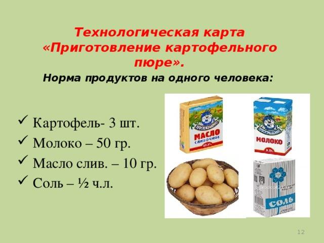Технологическая карта «Приготовление картофельного пюре».   Норма продуктов на одного человека:    Картофель- 3 шт.  Молоко – 50 гр.  Масло слив. – 10 гр.  Соль – ½ ч.л.