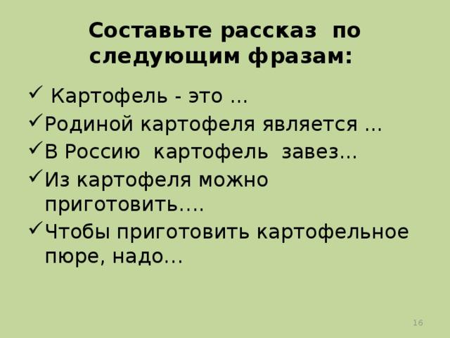 Составьте рассказ по следующим фразам:  Картофель - это ... Родиной картофеля является ... В Россию картофель завез... Из картофеля можно приготовить…. Чтобы приготовить картофельное пюре, надо…
