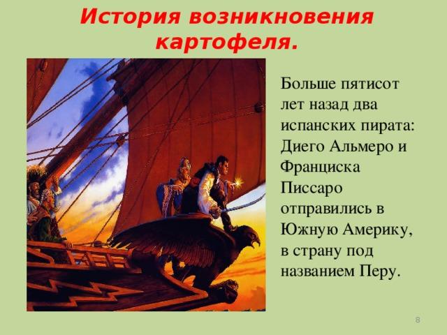 История возникновения картофеля. Больше пятисот лет назад два испанских пирата: Диего Альмеро и Франциска Писсаро отправились в Южную Америку, в страну под названием Перу.