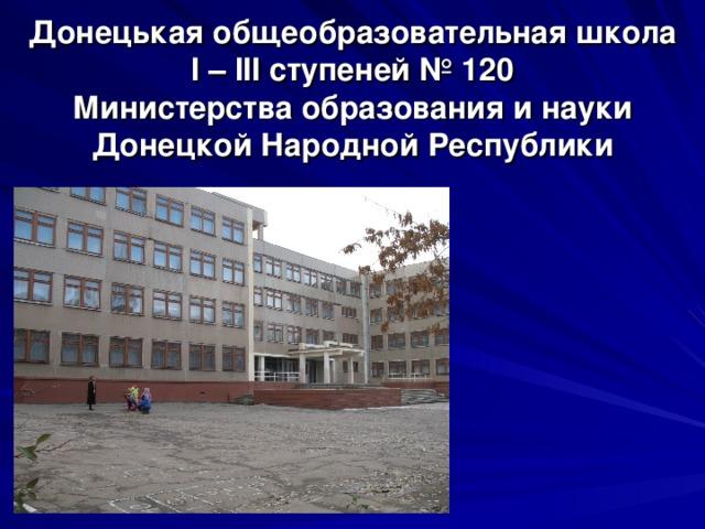 Донецькая общеобразовательная школа  І – ІІІ ступеней № 120  Министерства образования и науки Донецкой Народной Республики