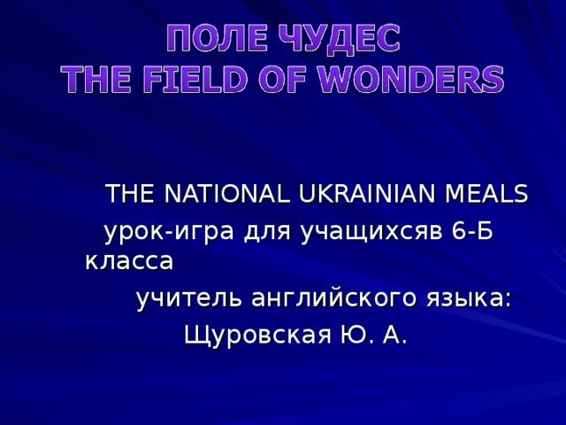 THE NATIONAL UKRAINIAN MEALS  урок-игра для учащихсяв 6-Б класса  учитель английского языка:  Щуровская Ю. А.