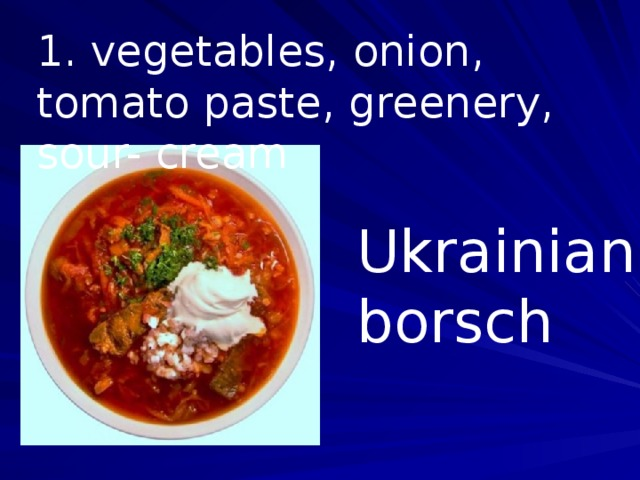 1. vegetables, onion, tomato paste, greenery, sour- cream Ukrainian borsch