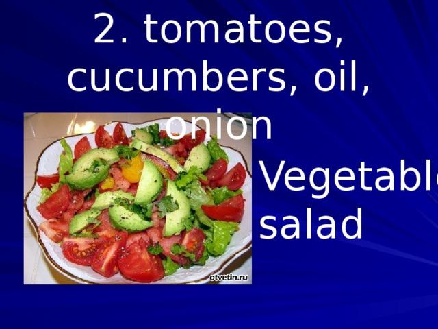 2. tomatoes, cucumbers, oil, onion Vegetable salad