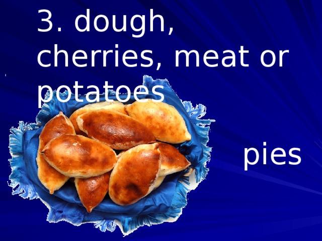 3. dough, cherries, meat or potatoes pies