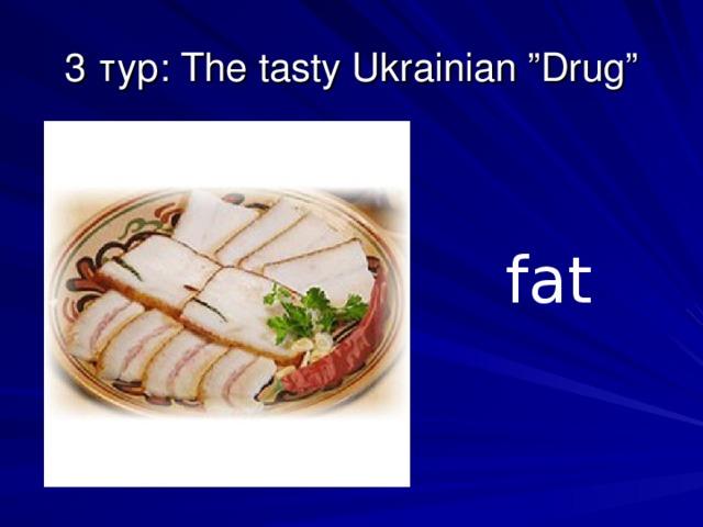 "3 тур: The tasty Ukrainian ""Drug""   fat"