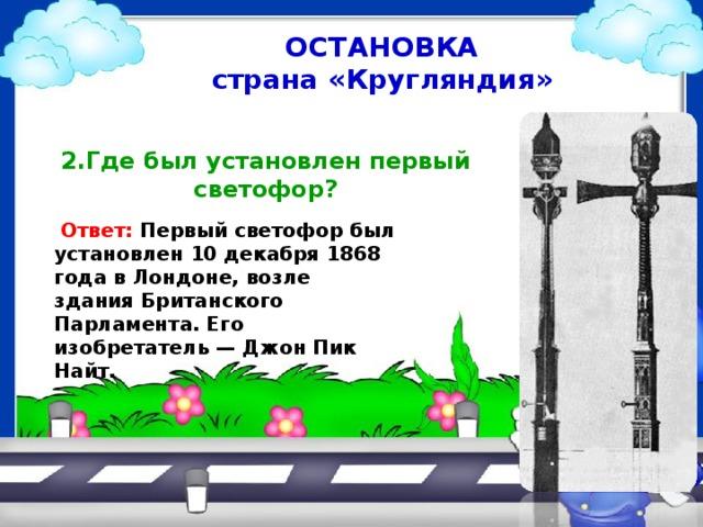 ОСТАНОВКА страна «Кругляндия» 2.Где был установлен первый  светофор?  Ответ: Первый светофор был установлен 10 декабря 1868 года в Лондоне, возле здания Британского Парламента. Его изобретатель — Джон Пик Найт.