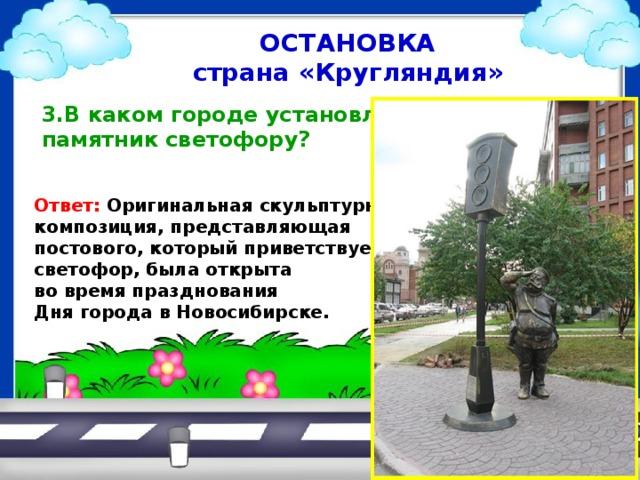 ОСТАНОВКА страна «Кругляндия»  3.В каком городе установлен  памятник светофору?   Ответ: Оригинальная скульптурная композиция, представляющая постового, который приветствует светофор, была открыта во время празднования Дня города в Новосибирске.
