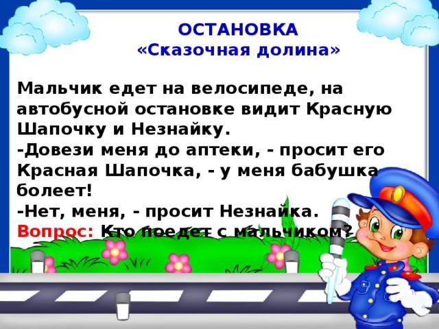 ОСТАНОВКА «Сказочная долина» Мальчик едет на велосипеде, на автобусной остановке видит Красную Шапочку и Незнайку. -Довези меня до аптеки, - просит его Красная Шапочка, - у меня бабушка болеет! -Нет, меня, - просит Незнайка. Вопрос: Кто поедет с мальчиком?