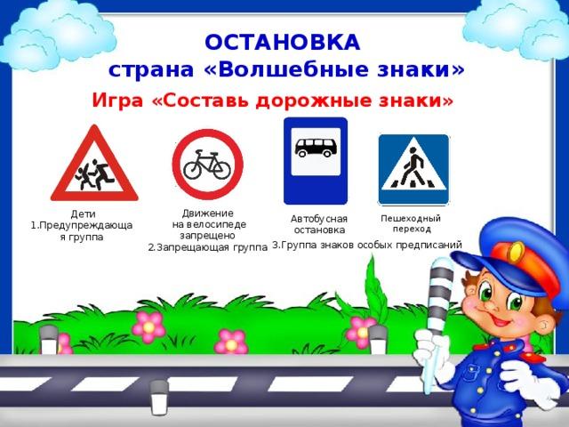 ОСТАНОВКА  страна «Волшебные знаки»  Игра «Составь дорожные знаки» Движение  на велосипеде запрещено 2.Запрещающая группа  Дети 1.Предупреждающая группа Автобусная остановка Пешеходный  переход 3.Группа знаков особых предписаний