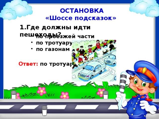 ОСТАНОВКА «Шоссе подсказок» 1.Где должны идти пешеходы? по проезжей части по тротуару по газонам Ответ: по тротуару
