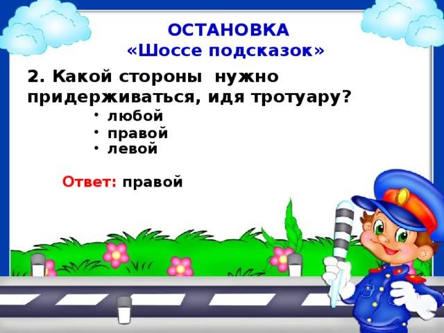 ОСТАНОВКА «Шоссе подсказок» 2. Какой стороны нужно придерживаться, идя тротуару? любой правой левой Ответ: правой